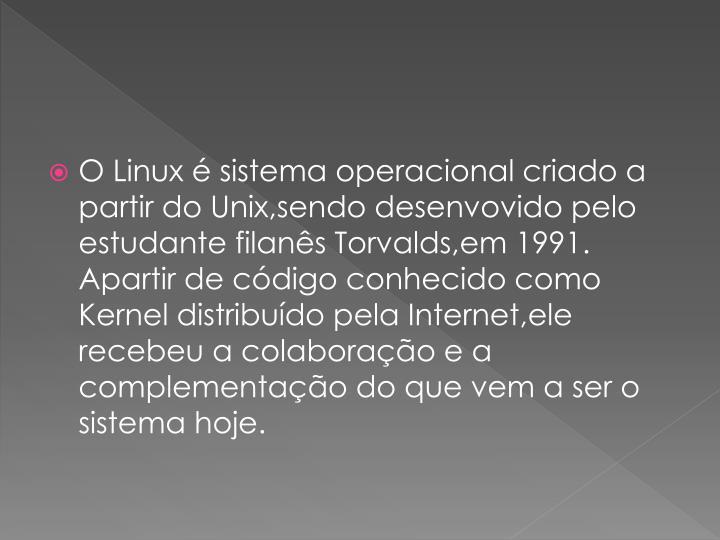 O Linux  sistema operacional criado a partir do Unix,sendo desenvovido pelo estudante filans Torvalds,em 1991. Apartir de cdigo conhecido como Kernel distribudo pela Internet,ele recebeu a colaborao e a complementao do que vem a ser o sistema hoje.