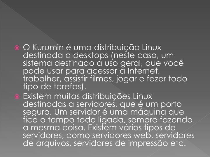 O Kurumin  uma distribuio Linux destinada a desktops (neste caso, um sistema destinado a uso geral, que voc pode usar para acessar a Internet, trabalhar, assistir filmes, jogar e fazer todo tipo de tarefas).