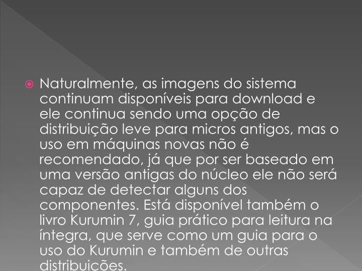 Naturalmente, as imagens do sistema continuam disponveis para download e ele continua sendo uma opo de distribuio leve para micros antigos, mas o uso em mquinas novas no  recomendado, j que por ser baseado em uma verso antigas do ncleo ele no ser capaz de detectar alguns dos componentes. Est disponvel tambm o livro Kurumin 7, guia prtico para leitura na ntegra, que serve como um guia para o uso do Kurumin e tambm de outras distribuies.
