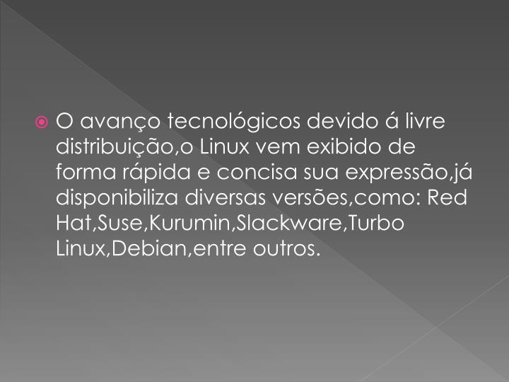 O avano tecnolgicos devido  livre distribuio,o Linux vem exibido de forma rpida e concisa sua expresso,j disponibiliza diversas verses,como: Red Hat,Suse,Kurumin,Slackware,Turbo Linux,Debian,entre outros.