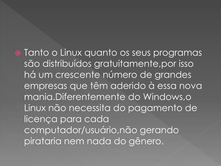 Tanto o Linux quanto os seus programas so distribudos gratuitamente,por isso h um crescente nmero de grandes empresas que tm aderido  essa nova mania.Diferentemente do Windows,o Linux no necessita do pagamento de licena para cada computador/usurio,no gerando pirataria nem nada do gnero.