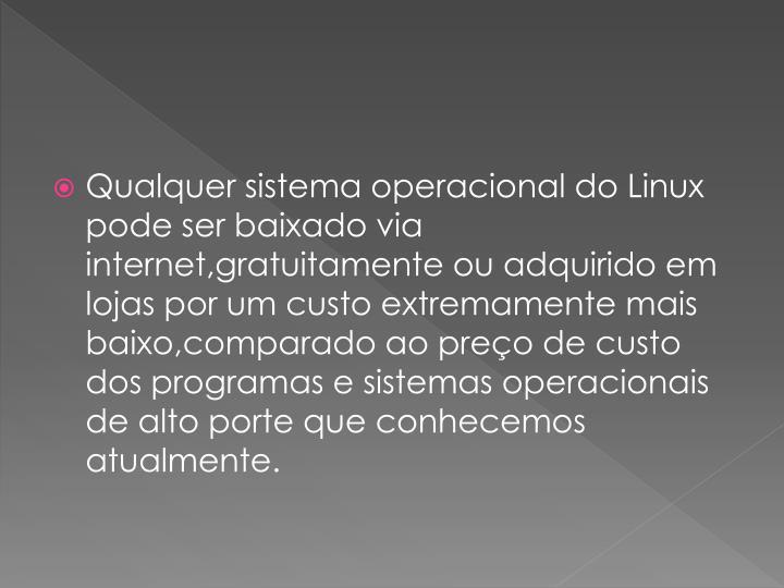Qualquer sistema operacional do Linux pode ser baixado via internet,gratuitamente ou adquirido em lojas por um custo extremamente mais baixo,comparado ao preo de custo dos programas e sistemas operacionais de alto porte que conhecemos atualmente.