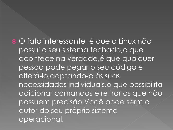 O fato interessante   que o Linux no possui o seu sistema fechado,o que acontece na verdade, que qualquer pessoa pode pegar o seu cdigo e alter-lo,adptando-o s suas necessidades individuais,o que possibilita adicionar comandos e retirar os que no possuem preciso.Voc pode serm o autor do seu prprio sistema operacional.