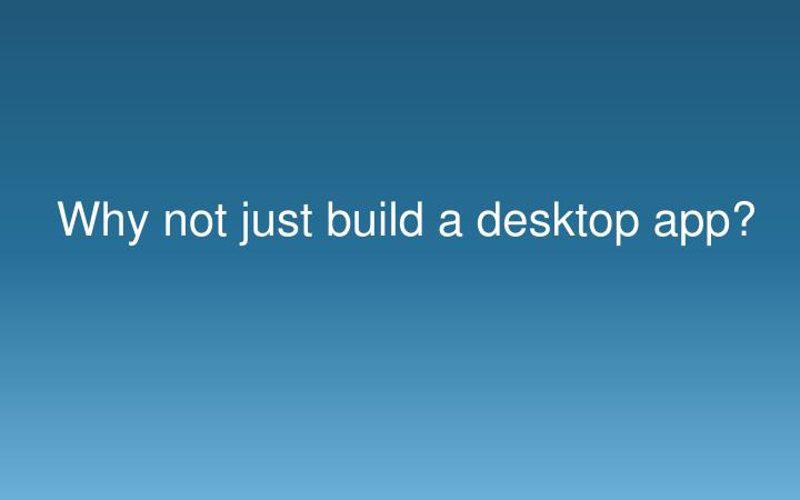 Why not just build a desktop app?