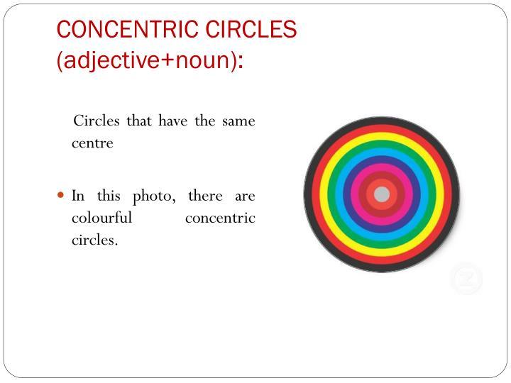 CONCENTRIC CIRCLES (adjective+noun):