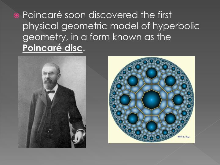 Poincarésoon discovered the first physical geometric model of hyperbolic geometry, in a form known as the