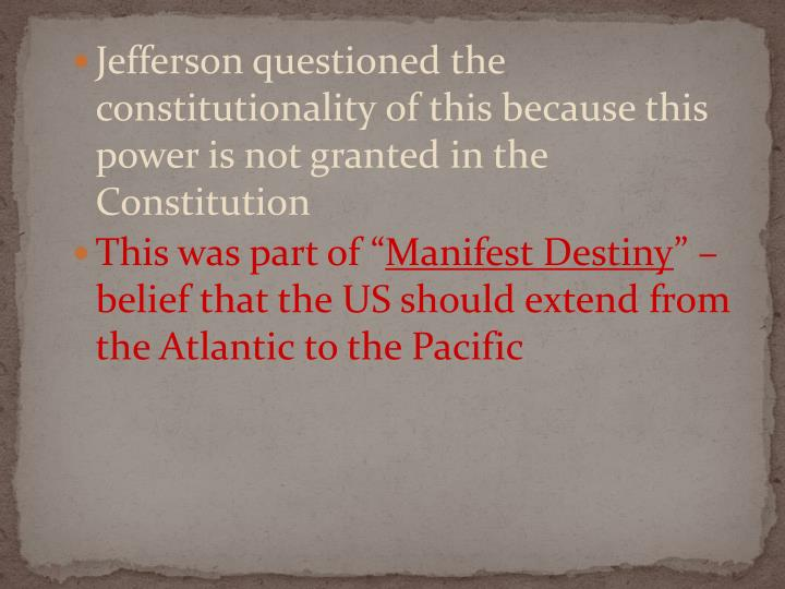 Jefferson questioned the constitutionality of this because this power is not granted in the Constitution