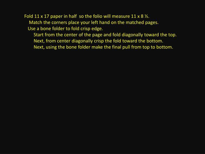 Fold 11 x 17 paper in half  so the folio will measure 11 x 8 ½.
