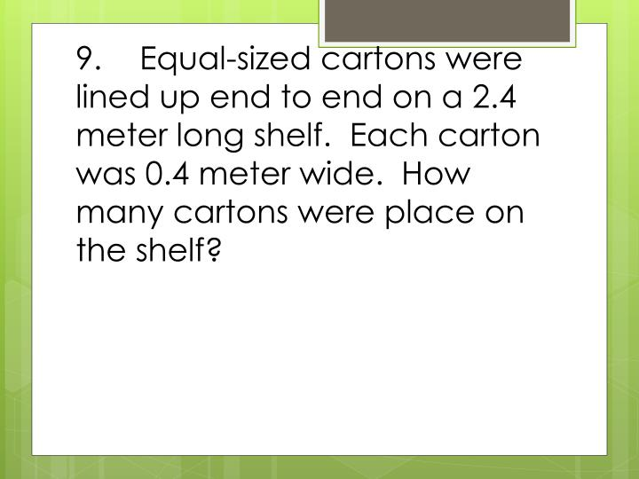 9.Equal-sized cartons were lined up end to end on a 2.4 meter long shelf.  Each carton was 0.4 meter wide.  How many cartons were place on the shelf?