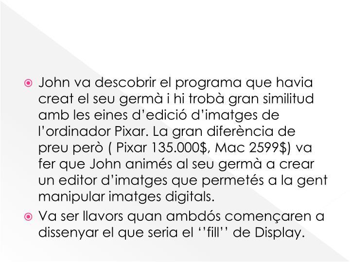 John va descobrir el programa que havia creat el seu germà i hi trobà gran similitud amb les eines d'edició d'imatges de l'ordinador Pixar. La gran diferència de preu però ( Pixar 135.000$, Mac 2599$) va fer que John animés al seu germà a crear un editor d'imatges que permetés a la gent manipular imatges digitals.
