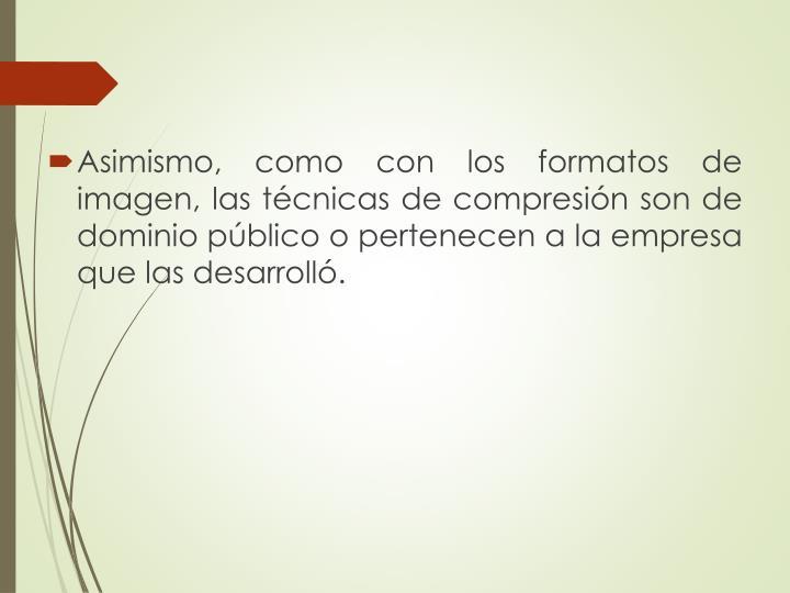 Asimismo, como con los formatos de imagen, las técnicas de compresión son de dominio público o pertenecen a la empresa que las desarrolló.