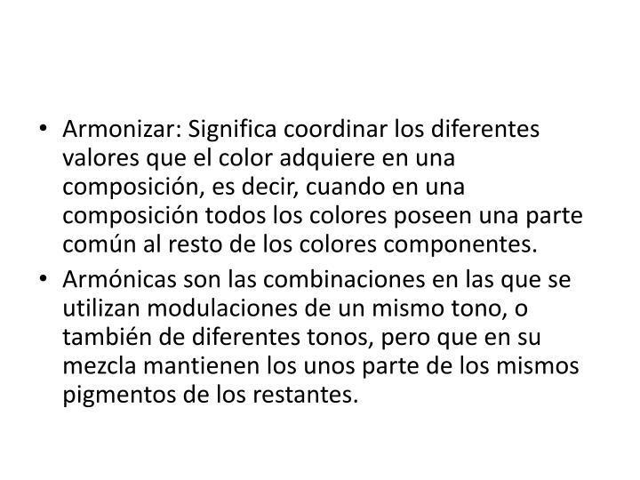 Armonizar: Significa coordinar los diferentes valores que el color adquiere en una composición, es