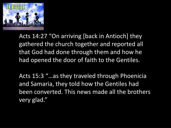 "Acts 14:27 ""On arriving [back in Antioch] they gathered the church together and reported all that God had done through them and how he had opened the door of faith to the Gentiles."