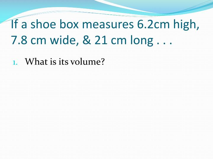 If a shoe box measures 6.2cm high, 7.8 cm wide, & 21 cm long . . .