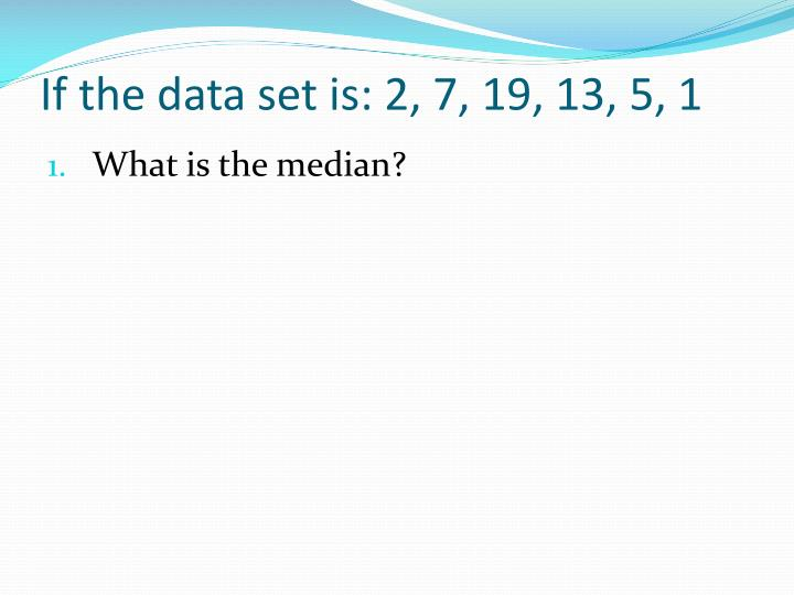 If the data set is: 2, 7, 19, 13, 5, 1
