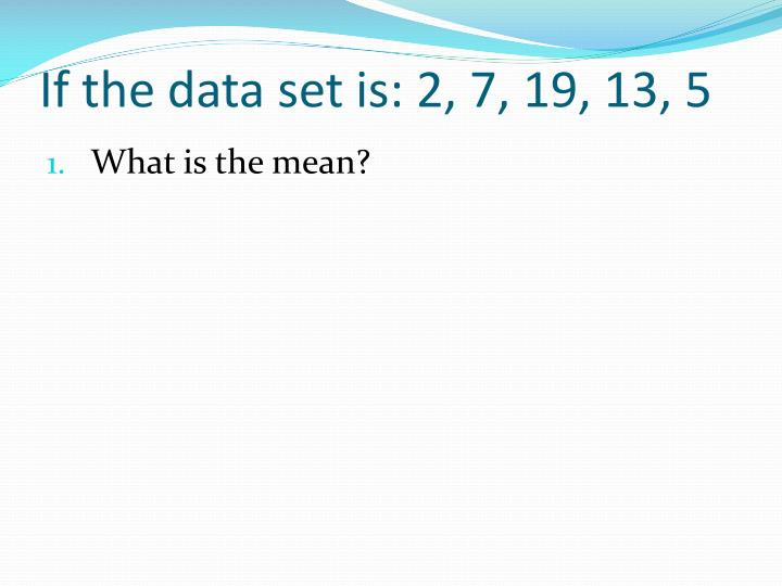 If the data set is: 2, 7, 19, 13, 5