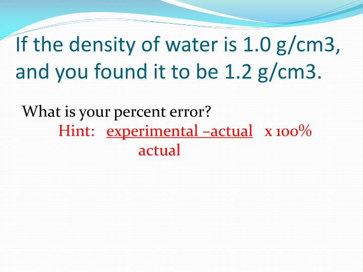 If the density of water is 1.0 g/cm3, and you found it to be 1.2 g/cm3.