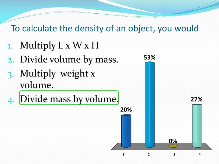 To calculate the density of an object, you would