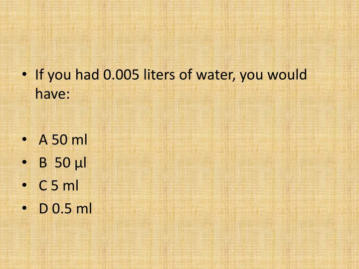 If you had 0.005 liters of water, you would have: