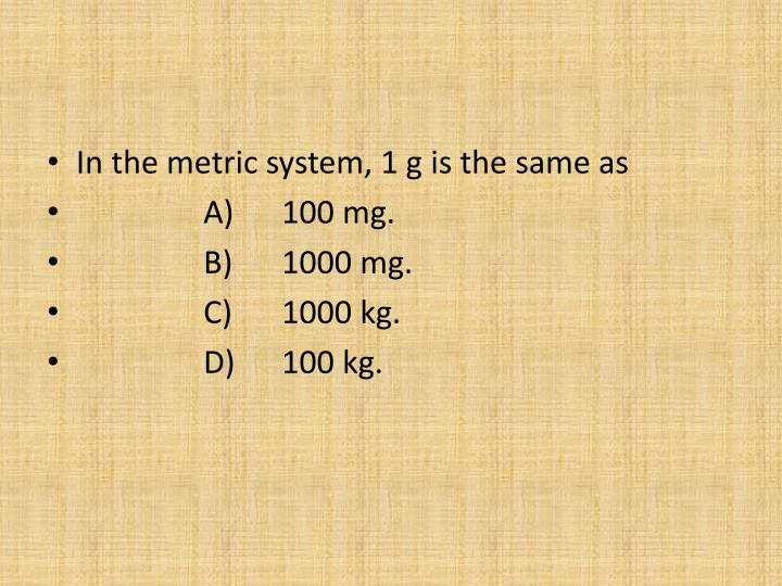 In the metric system, 1 g is the same as