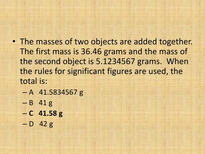 The masses of two objects are added together.  The first mass is 36.46 grams and the mass of the second object is 5.1234567 grams.  When the rules for significant figures are used, the total is: