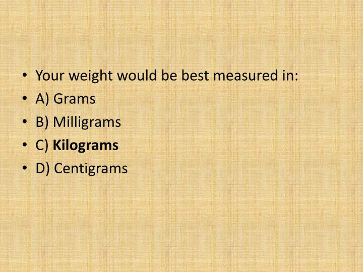 Your weight would be best measured in: