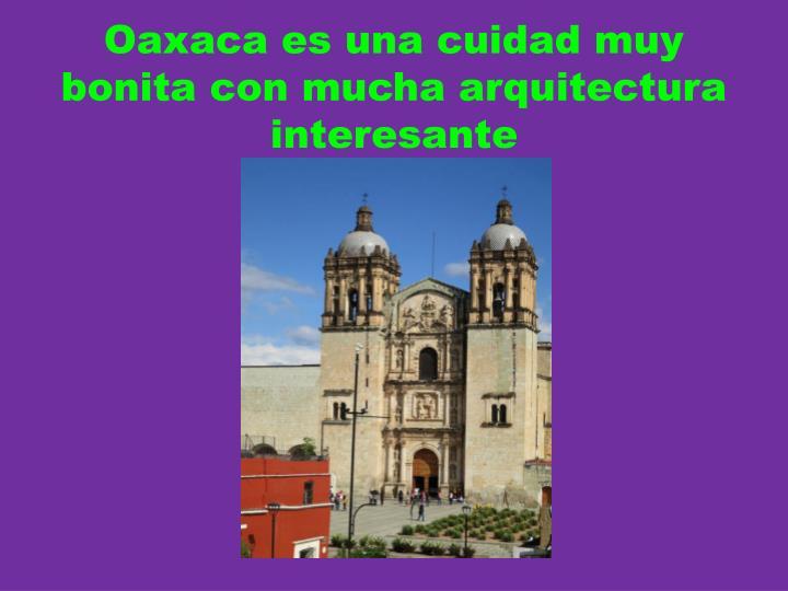 Oaxaca es una cuidad muy bonita con mucha arquitectura interesante