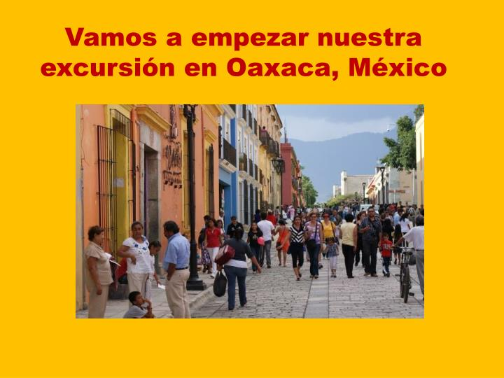 Vamos a empezar nuestra excursión en Oaxaca, México