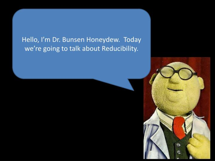 Hello, I'm Dr. Bunsen Honeydew.  Today we're going to talk about