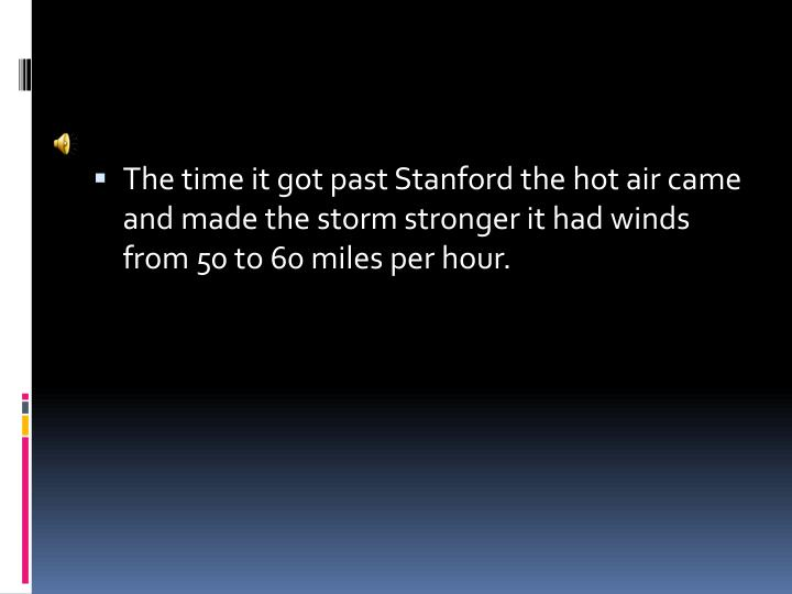 The time it got past Stanford the hot air came and made the storm stronger it had winds from 50 to 60 miles per hour.