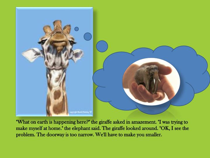 """What on earth is happening here?"" the giraffe asked in amazement. ""I was trying to make myself at home."" the elephant said. The giraffe looked around. ""OK, I see the problem. The doorway is too narrow. We'll have to make you smaller."