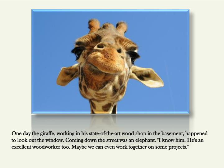 One day the giraffe, working in his state-of-the-art wood shop in the basement, happened to look out...