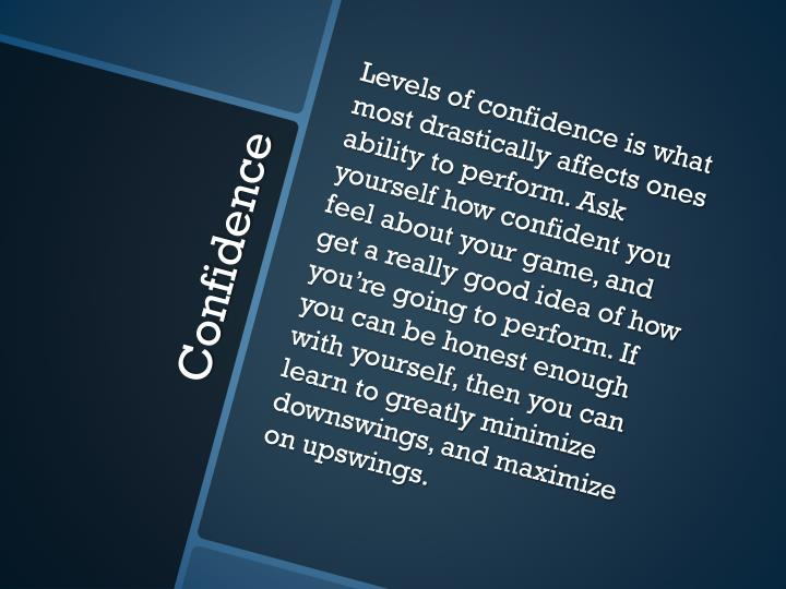 Levels of confidence is what most drastically affects ones ability to perform. Ask yourself how confident you feel about your game, and get a really good idea of how you're going to perform. If you can be honest enough with yourself, then you can learn to greatly minimize downswings, and maximize on upswings.