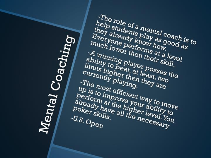 -The role of a mental coach is to help students play as good as they already know how. Everyone performs at a level much lower then their skill.