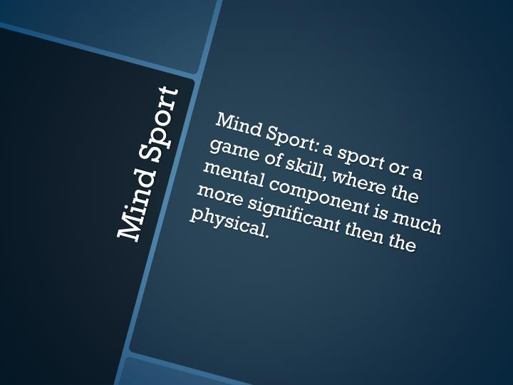 Mind Sport: a sport or a game of skill, where the mental component is much more significant then the physical.