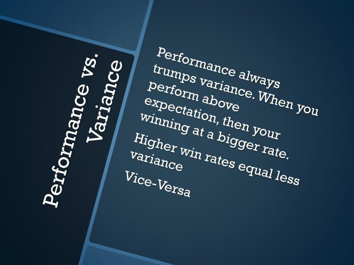 Performance always trumps variance. When you perform above expectation, then your winning at a bigger rate.