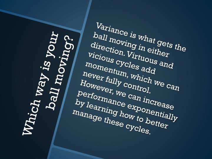 Variance is what gets the ball moving in either direction. Virtuous and vicious cycles add momentum, which we can never fully control. However, we can increase performance exponentially by learning how to better manage these cycles.