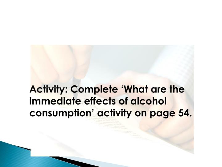 Activity: Complete 'What are the immediate effects of alcohol consumption' activity on page 54.
