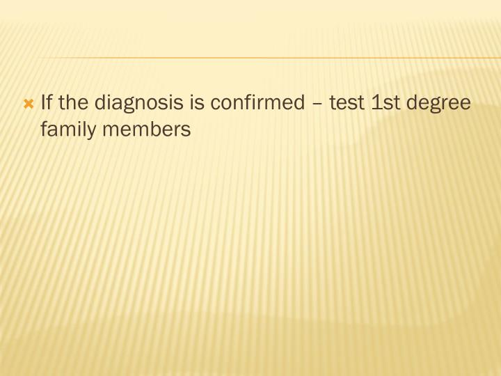 If the diagnosis is confirmed – test 1st degree family members