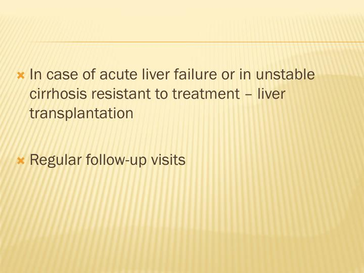 In case of acute liver failure or in unstable cirrhosis resistant to treatment – liver transplantation