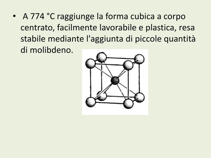 A 774°C raggiunge la forma cubica a corpo centrato, facilmente lavorabile e plastica, resa stabile mediante l'aggiunta di piccole quantità di molibdeno.