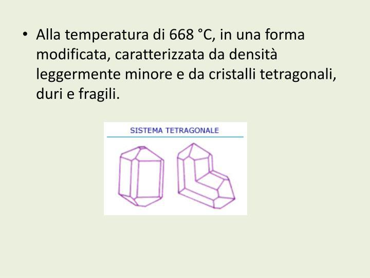 Alla temperatura di 668°C, in una forma modificata, caratterizzata da densità leggermente minore e da cristalli tetragonali, duri e fragili.