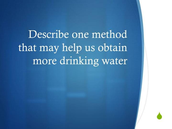Describe one method that may help us obtain more drinking water