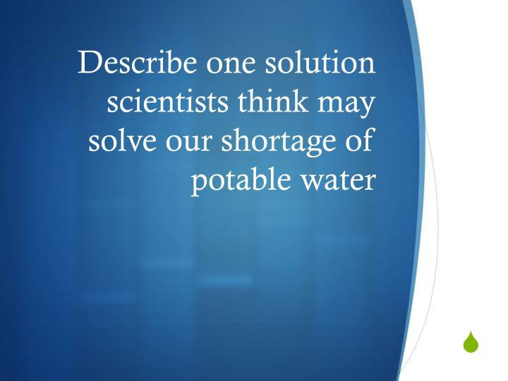 Describe one solution scientists think may solve our shortage