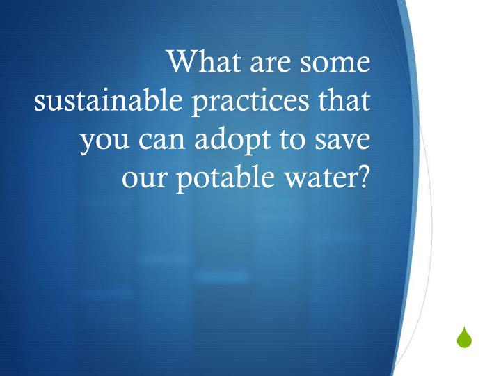 What are some sustainable practices that you can adopt to save our potable water?