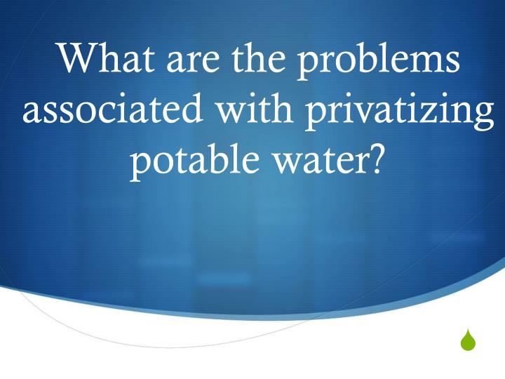 What are the problems associated with privatizing potable water?
