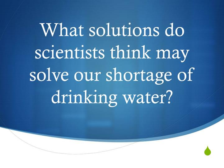 What solutions do scientists think may solve our shortage of drinking water?