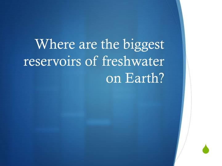 Where are the biggest reservoirs of freshwater on Earth?