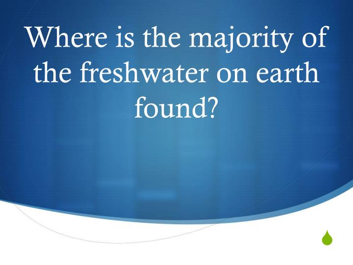 Where is the majority of the freshwater on earth found?