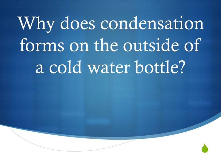 Why does condensation forms on the outside of a cold water bottle?